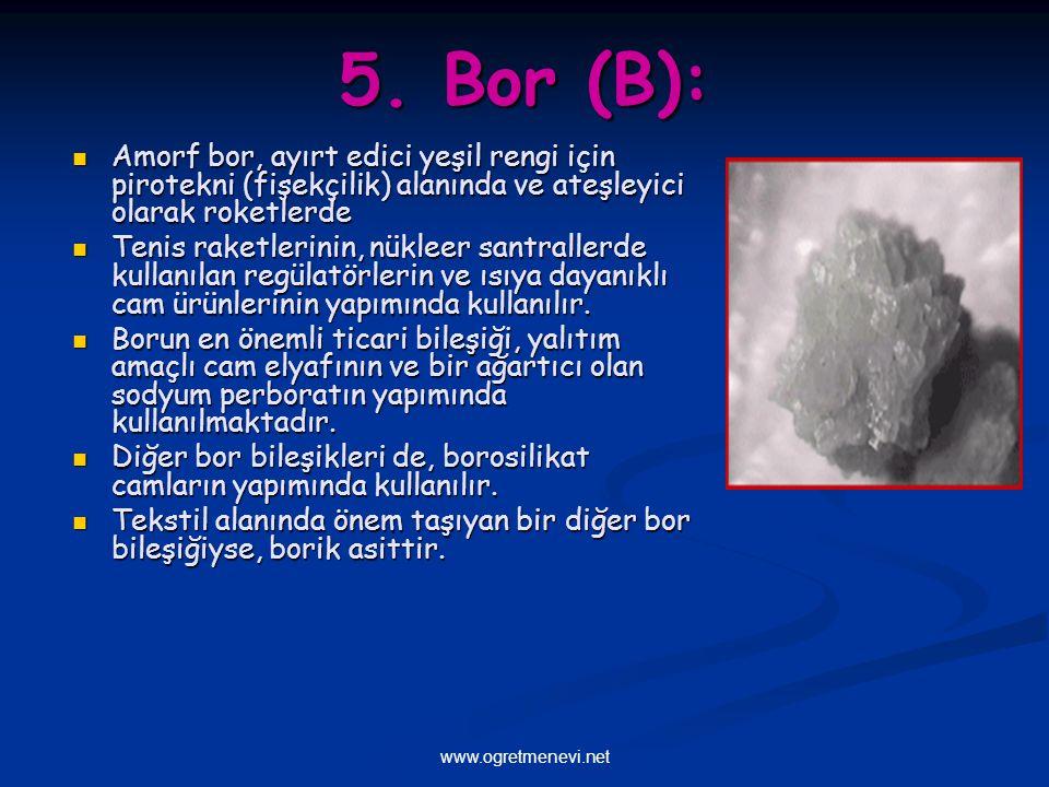 www.ogretmenevi.net 5. Bor (B): Amorf bor, ayırt edici yeşil rengi için pirotekni (fişekçilik) alanında ve ateşleyici olarak roketlerde Amorf bor, ayı
