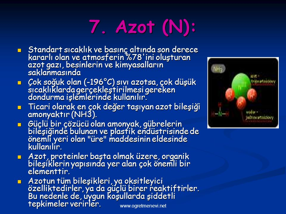 www.ogretmenevi.net 7. Azot (N): Standart sıcaklık ve basınç altında son derece kararlı olan ve atmosferin %78'ini oluşturan azot gazı, besinlerin ve