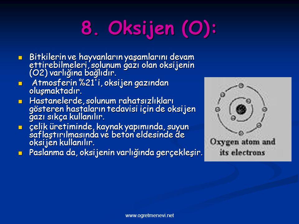 www.ogretmenevi.net 8. Oksijen (O): Bitkilerin ve hayvanların yaşamlarını devam ettirebilmeleri, solunum gazı olan oksijenin (O2) varlığına bağlıdır.