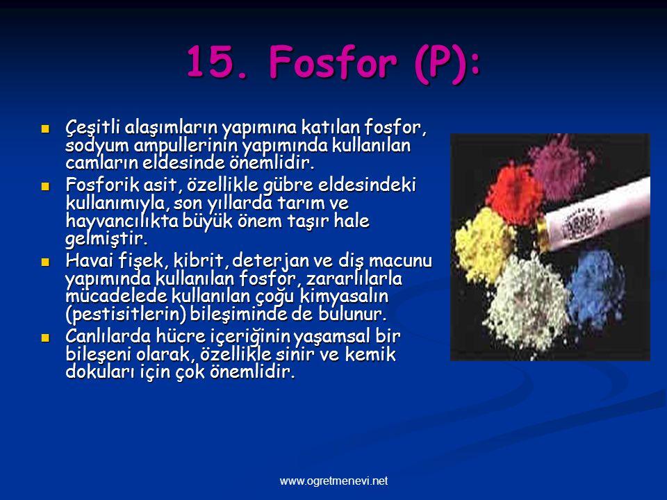 www.ogretmenevi.net 15. Fosfor (P): Çeşitli alaşımların yapımına katılan fosfor, sodyum ampullerinin yapımında kullanılan camların eldesinde önemlidir