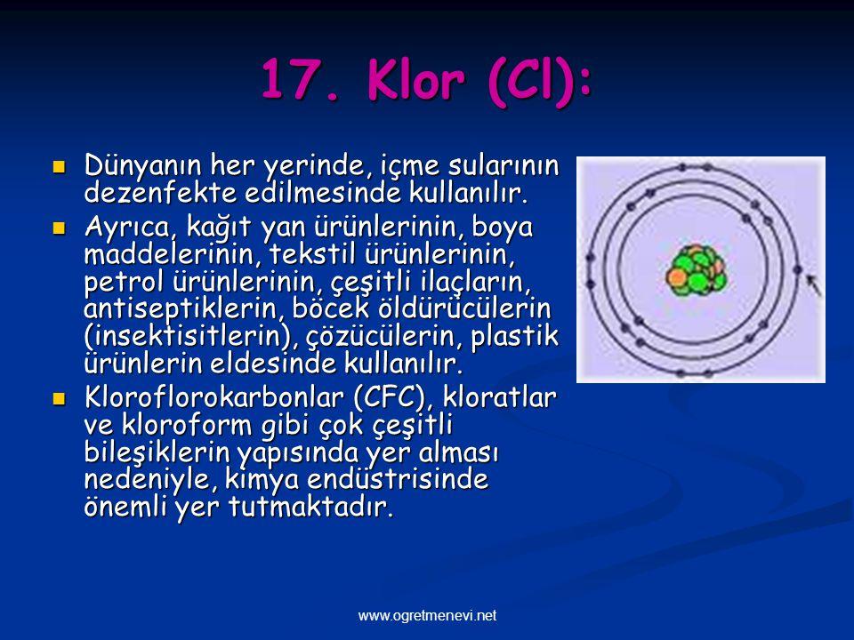 www.ogretmenevi.net 17. Klor (Cl): Dünyanın her yerinde, içme sularının dezenfekte edilmesinde kullanılır. Dünyanın her yerinde, içme sularının dezenf