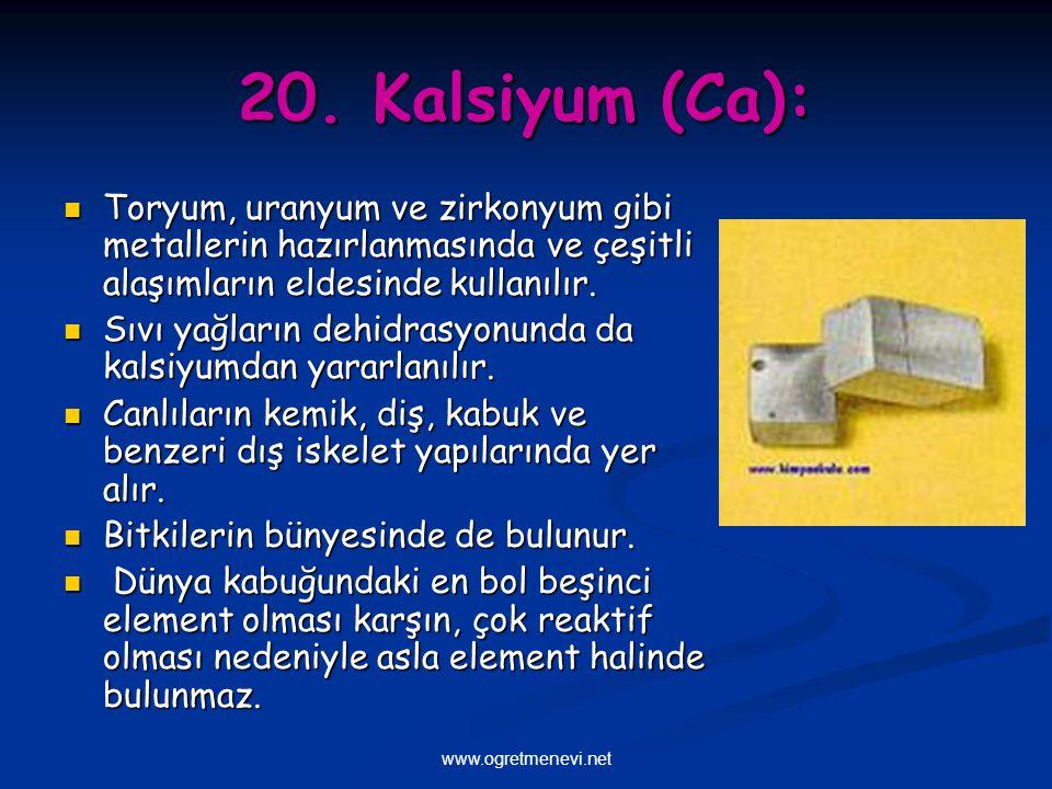 www.ogretmenevi.net 20. Kalsiyum (Ca): Toryum, uranyum ve zirkonyum gibi metallerin hazırlanmasında ve çeşitli alaşımların eldesinde kullanılır. Toryu