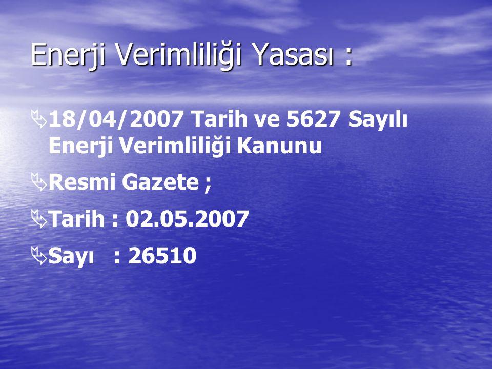 Enerji Verimliliği Yasası :   18/04/2007 Tarih ve 5627 Sayılı Enerji Verimliliği Kanunu   Resmi Gazete ;   Tarih : 02.05.2007   Sayı : 26510