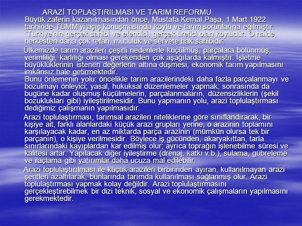 ARAZİ TOPLAŞTIRILMASI VE TARIM REFORMU Büyük zaferin kazanılmasından önce, Mustafa Kemal Paşa, 1 Mart 1922 tarihinde TBMM'yi açış konuşmasında köylü v