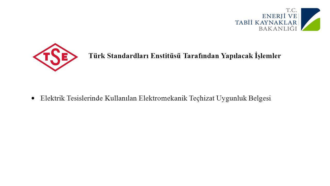 Türk Standardları Enstitüsü Tarafından Yapılacak İşlemler  Elektrik Tesislerinde Kullanılan Elektromekanik Teçhizat Uygunluk Belgesi
