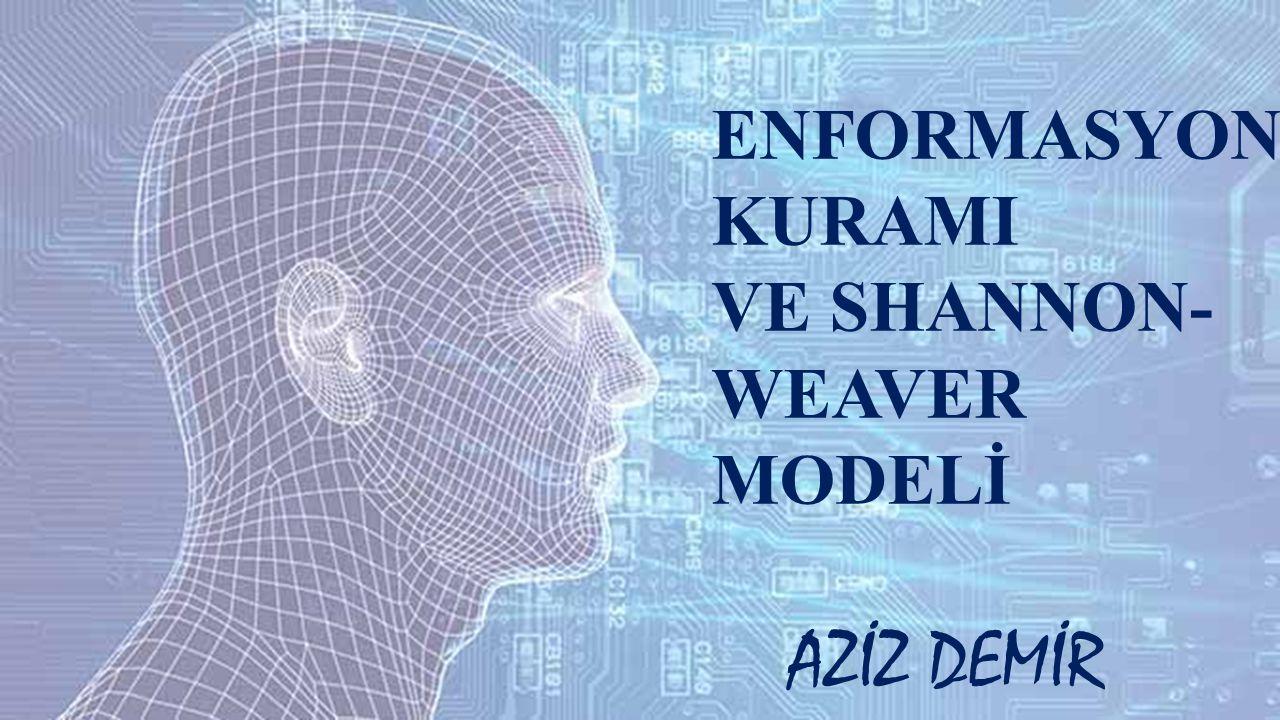 ENFORMASYON KURAMI VE SHANNON- WEAVER MODELİ AZİZ DEMİR