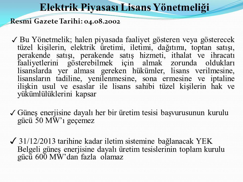 Elektrik Piyasası Lisans Yönetmeliği Resmi Gazete Tarihi: 04.08.2002 ✓ Bu Yönetmelik; halen piyasada faaliyet gösteren veya gösterecek tüzel kişilerin