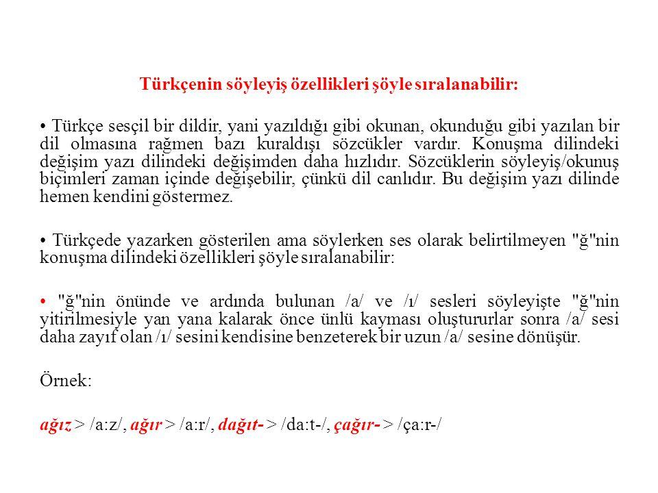 Türkçenin söyleyiş özellikleri şöyle sıralanabilir: Türkçe sesçil bir dildir, yani yazıldığı gibi okunan, okunduğu gibi yazılan bir dil olmasına rağmen bazı kuraldışı sözcükler vardır.