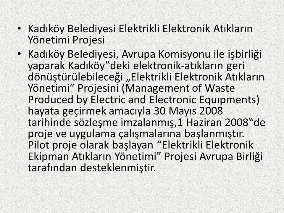 """Kadıköy Belediyesi Elektrikli Elektronik Atıkların Yönetimi Projesi Kadıköy Belediyesi, Avrupa Komisyonu ile işbirliği yaparak Kadıköy""""deki elektronik"""