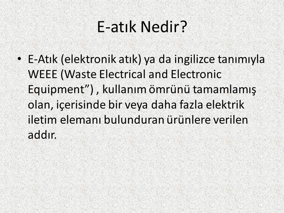 """E-atık Nedir? E-Atık (elektronik atık) ya da ingilizce tanımıyla WEEE (Waste Electrical and Electronic Equipment""""), kullanım ömrünü tamamlamış olan, i"""