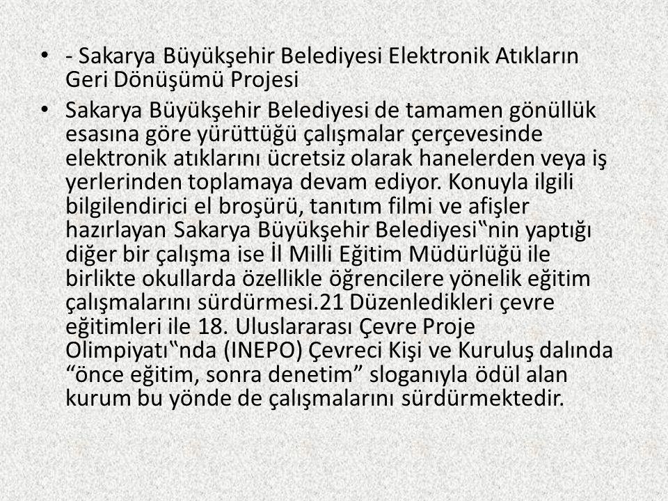 - Sakarya Büyükşehir Belediyesi Elektronik Atıkların Geri Dönüşümü Projesi Sakarya Büyükşehir Belediyesi de tamamen gönüllük esasına göre yürüttüğü ça