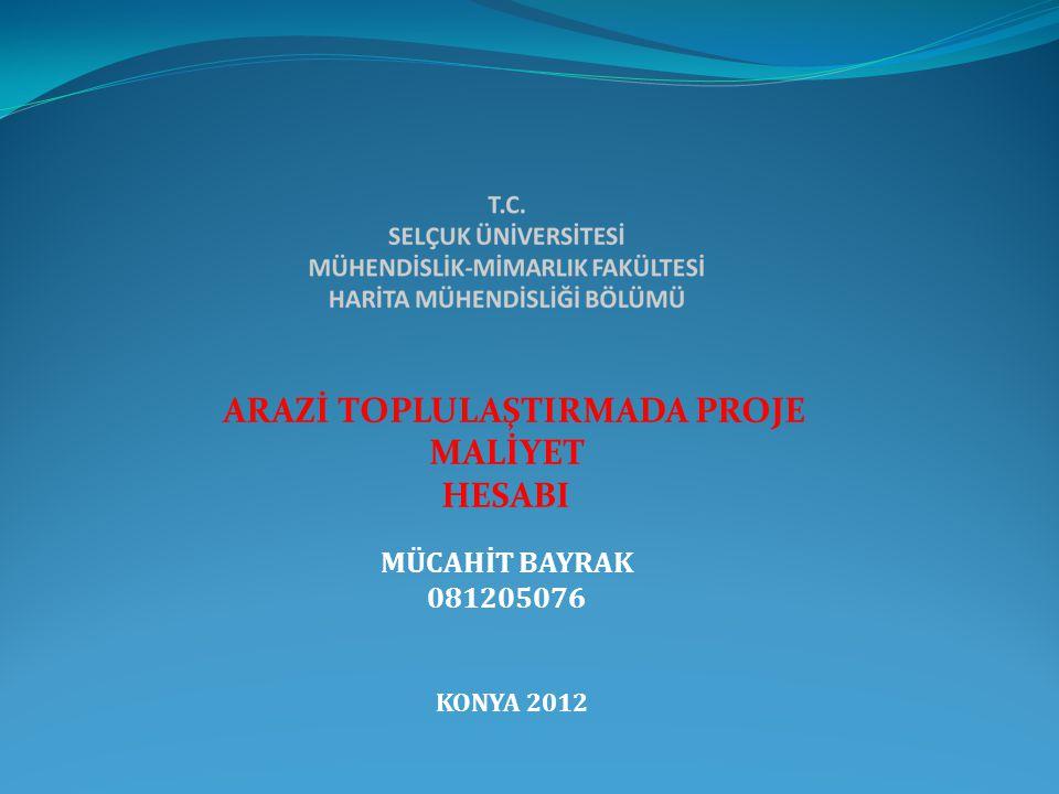 ARAZİ TOPLULAŞTIRMADA PROJE MALİYET HESABI MÜCAHİT BAYRAK 081205076 KONYA 2012