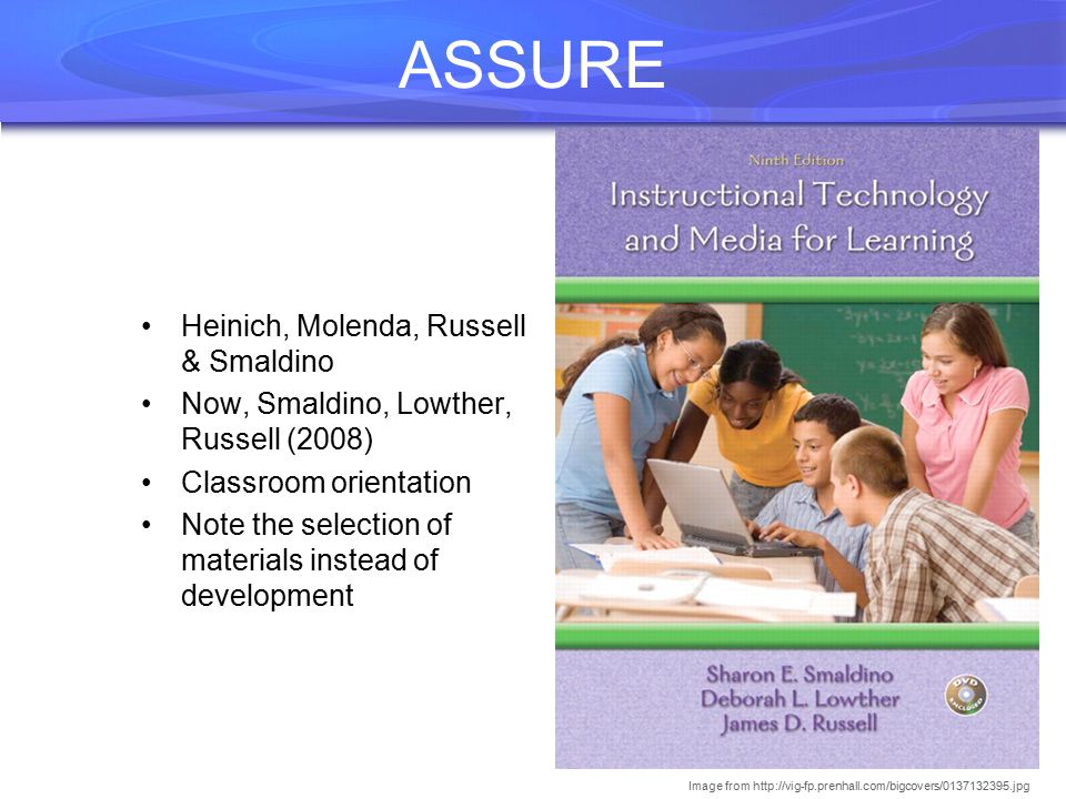 ASSURE Heinich, Molenda, Russell & Smaldino Now, Smaldino, Lowther, Russell (2008) Classroom orientation Note the selection of materials instead of development Image from http://vig-fp.prenhall.com/bigcovers/0137132395.jpg