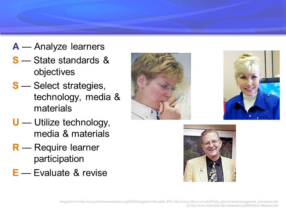 A — Analyze learners S — State standards & objectives S — Select strategies, technology, media & materials U — Utilize technology, media & materials R — Require learner participation E — Evaluate & revise Images from http://www.performancexpress.org/0205/images/JimRussell2.JPG, http://www.intime.uni.edu/Photo_album/new/management_individuals.htm & http://www.memphis.edu/releases/may09/firsttnprofessors.htm