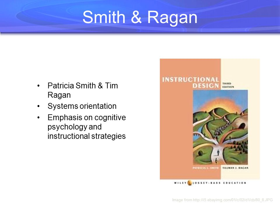 Smith & Ragan Patricia Smith & Tim Ragan Systems orientation Emphasis on cognitive psychology and instructional strategies Image from http://i5.ebayimg.com/01/c/02/d1/cb/80_8.JPG