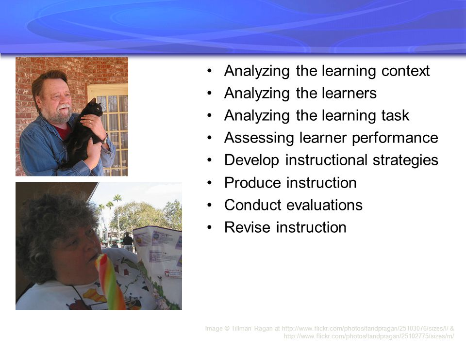 Image © Tillman Ragan at http://www.flickr.com/photos/tandpragan/25103076/sizes/l/ & http://www.flickr.com/photos/tandpragan/25102775/sizes/m/ Analyzing the learning context Analyzing the learners Analyzing the learning task Assessing learner performance Develop instructional strategies Produce instruction Conduct evaluations Revise instruction