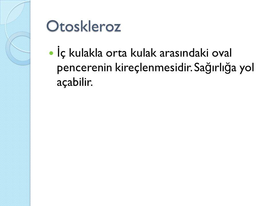 Otoskleroz İ ç kulakla orta kulak arasındaki oval pencerenin kireçlenmesidir.