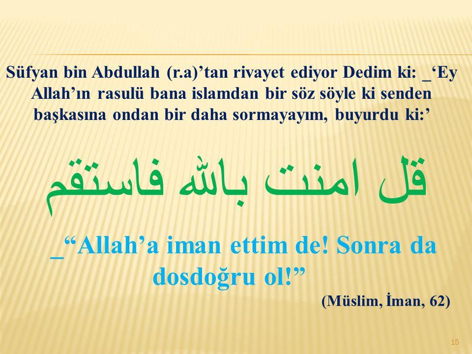قل امنت بالله فاستقم Süfyan bin Abdullah (r.a)'tan rivayet ediyor Dedim ki: _'Ey Allah'ın rasulü bana islamdan bir söz söyle ki senden başkasına ondan bir daha sormayayım, buyurdu ki:' _ Allah'a iman ettim de.