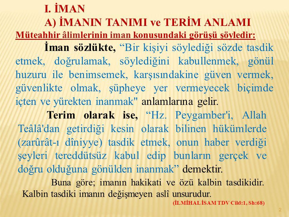 """I. İMAN A) İMANIN TANIMI ve TERİM ANLAMI Müteahhir âlimlerinin iman konusundaki görüşü şöyledir:âlimiman İman sözlükte, """"Bir kişiyi söylediği sözde ta"""