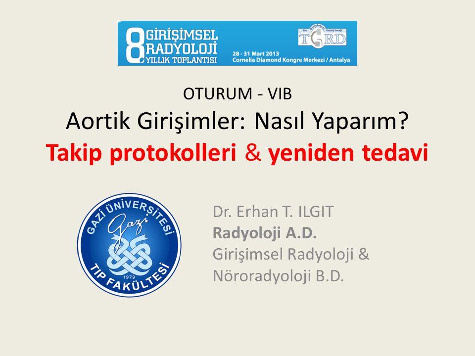 OTURUM - VIB Aortik Girişimler: Nasıl Yaparım? Takip protokolleri & yeniden tedavi Dr. Erhan T. ILGIT Radyoloji A.D. Girişimsel Radyoloji & Nöroradyol