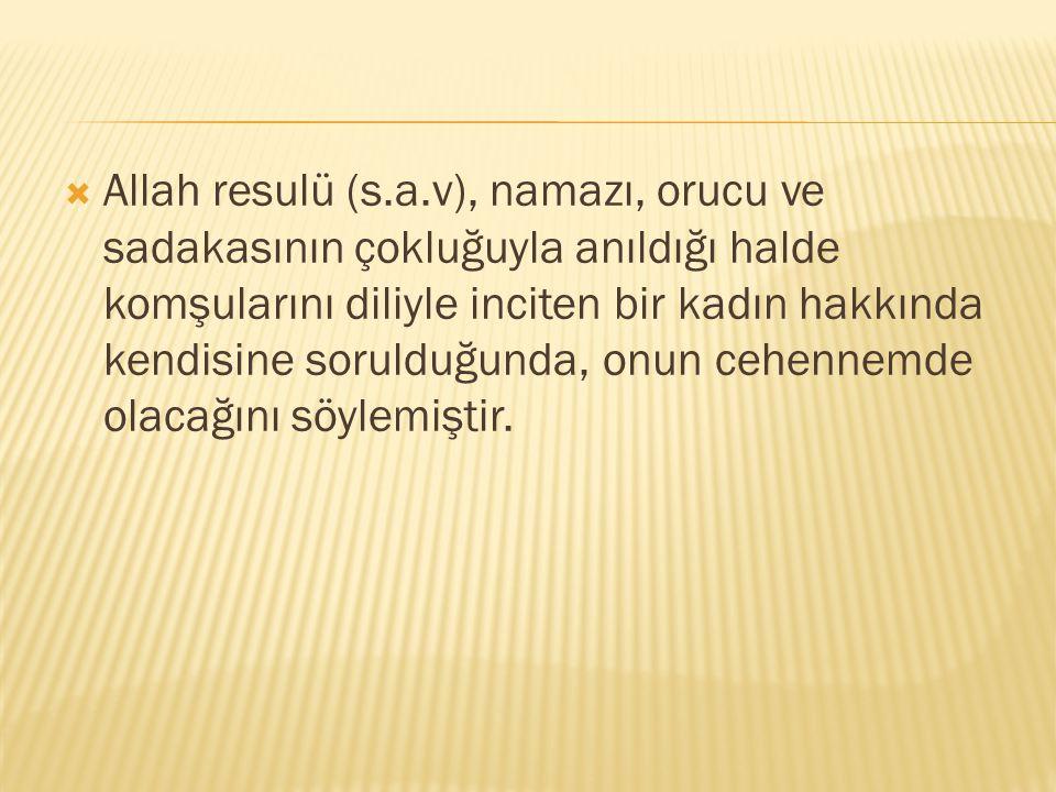  Allah resulü (s.a.v), namazı, orucu ve sadakasının çokluğuyla anıldığı halde komşularını diliyle inciten bir kadın hakkında kendisine sorulduğunda, onun cehennemde olacağını söylemiştir.