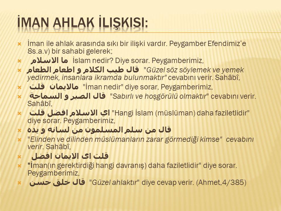  İman ile ahlak arasında sıkı bir ilişki vardır. Peygamber Efendimiz'e 8s.a.v) bir sahabi gelerek;  ما الاسلام İslam nedir? Diye sorar. Peygamberimi