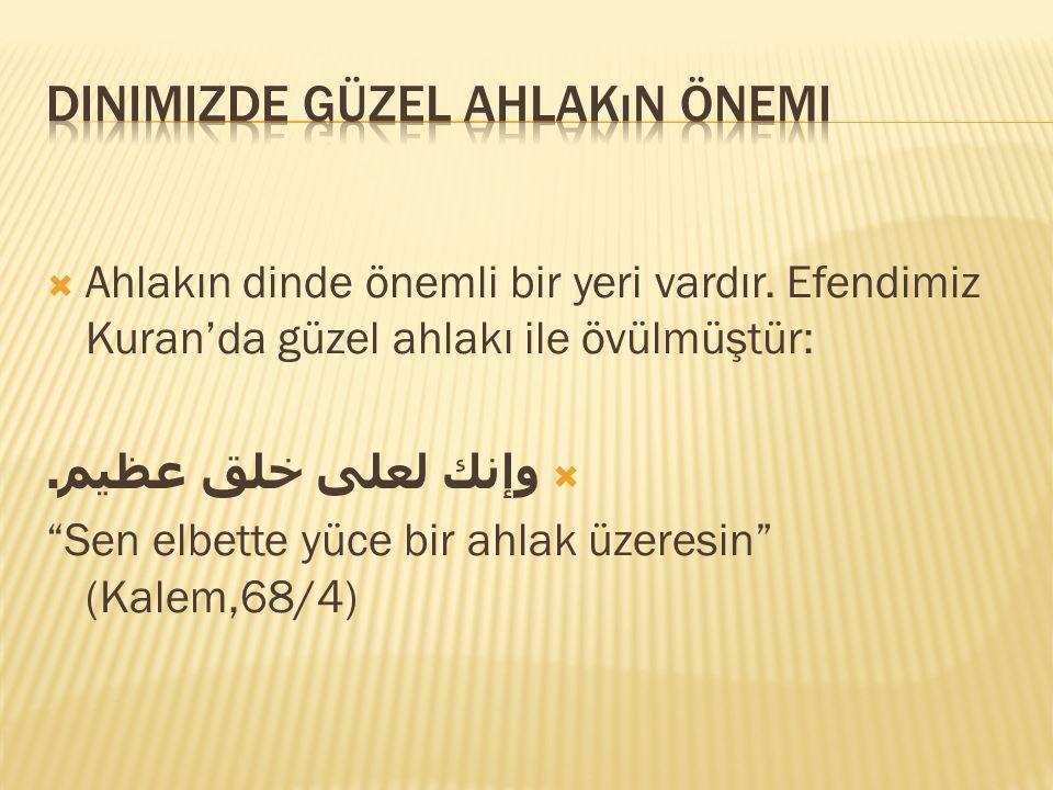 """ Ahlakın dinde önemli bir yeri vardır. Efendimiz Kuran'da güzel ahlakı ile övülmüştür:  وإنك لعلى خلق عظيم. """"Sen elbette yüce bir ahlak üzeresin"""" (K"""
