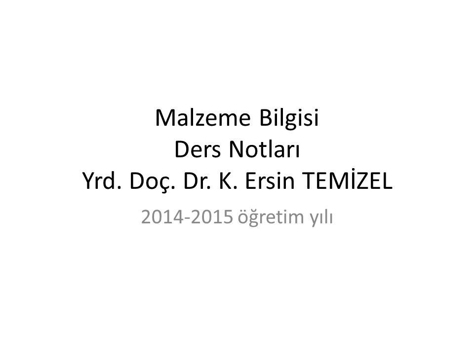 Malzeme Bilgisi Ders Notları Yrd. Doç. Dr. K. Ersin TEMİZEL 2014-2015 öğretim yılı