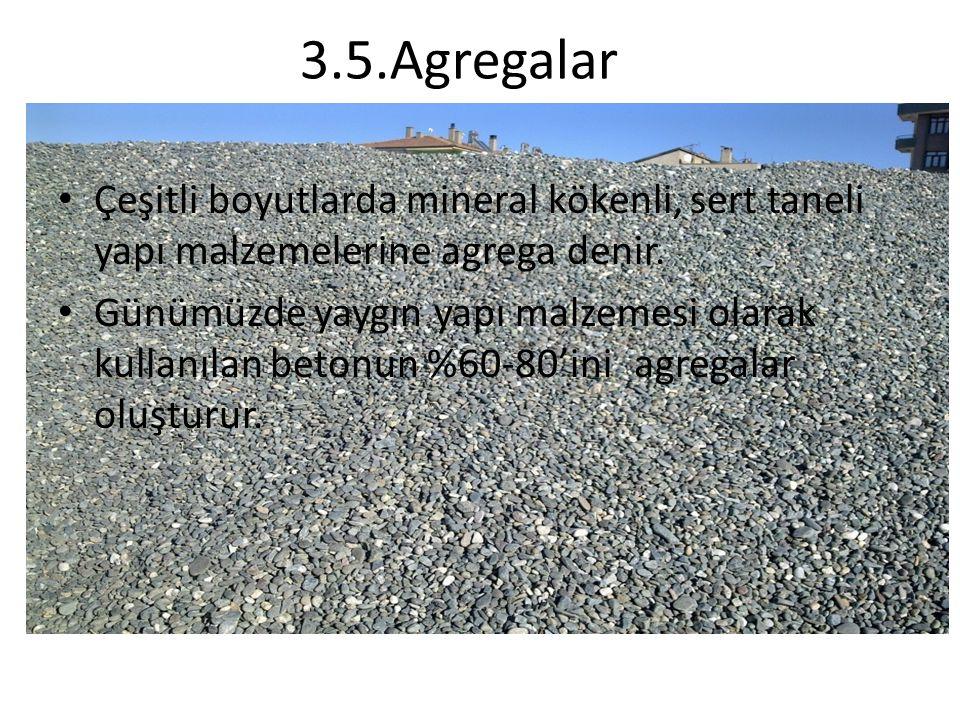 3.5.Agregalar Çeşitli boyutlarda mineral kökenli, sert taneli yapı malzemelerine agrega denir. Günümüzde yaygın yapı malzemesi olarak kullanılan beton