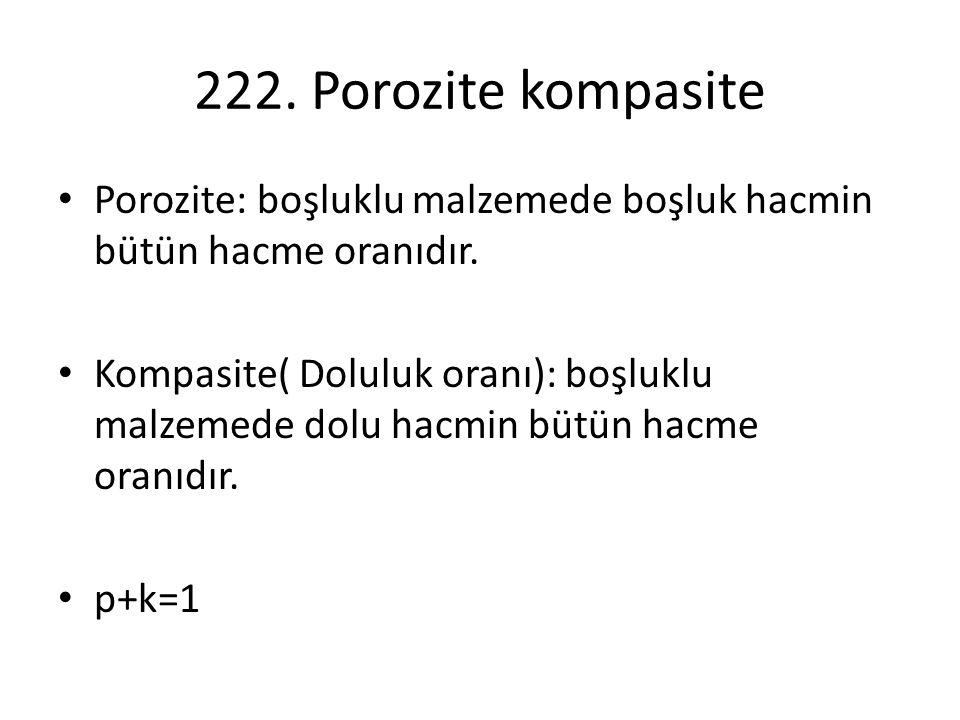 222. Porozite kompasite Porozite: boşluklu malzemede boşluk hacmin bütün hacme oranıdır. Kompasite( Doluluk oranı): boşluklu malzemede dolu hacmin büt