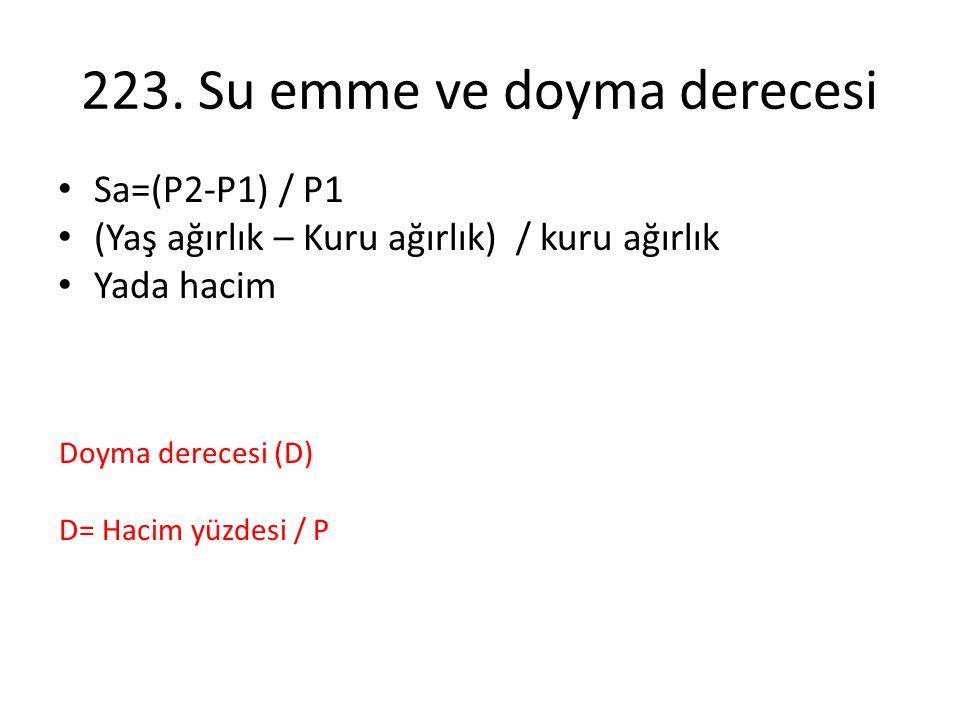 223. Su emme ve doyma derecesi Sa=(P2-P1) / P1 (Yaş ağırlık – Kuru ağırlık) / kuru ağırlık Yada hacim Doyma derecesi (D) D= Hacim yüzdesi / P