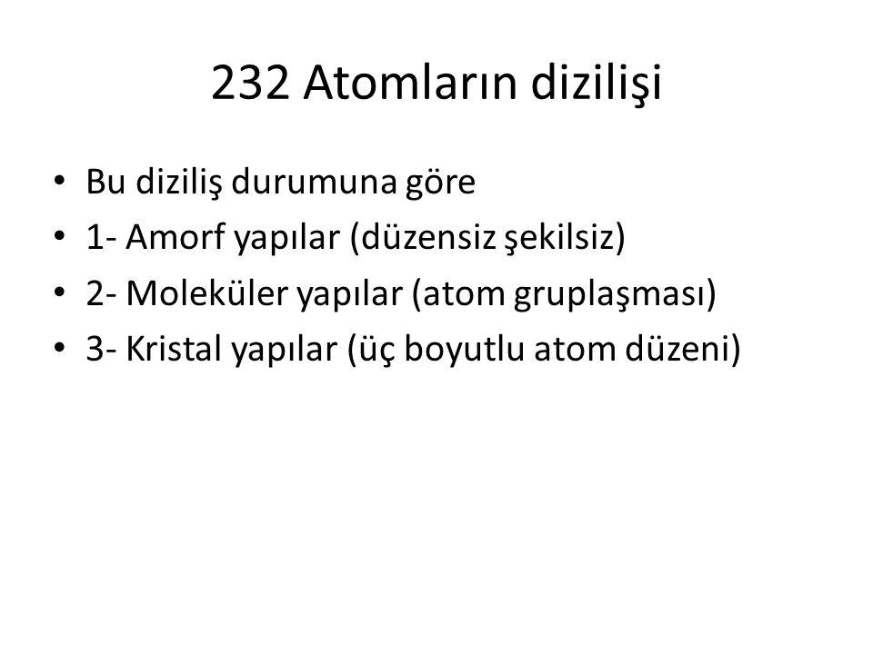 232 Atomların dizilişi Bu diziliş durumuna göre 1- Amorf yapılar (düzensiz şekilsiz) 2- Moleküler yapılar (atom gruplaşması) 3- Kristal yapılar (üç bo