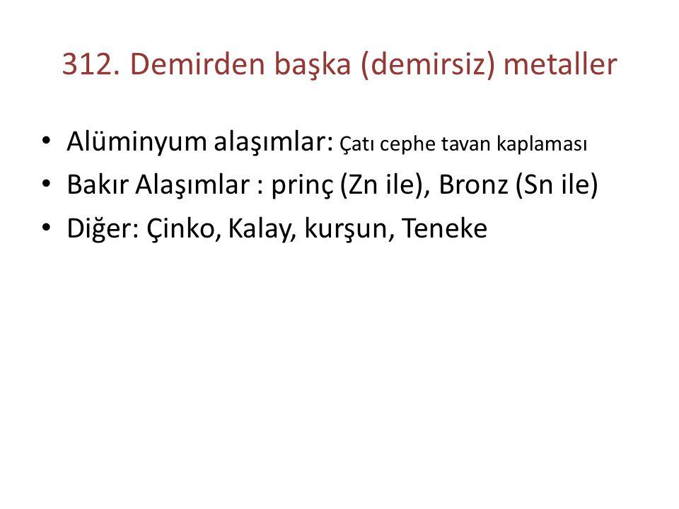 312. Demirden başka (demirsiz) metaller Alüminyum alaşımlar: Çatı cephe tavan kaplaması Bakır Alaşımlar : prinç (Zn ile), Bronz (Sn ile) Diğer: Çinko,