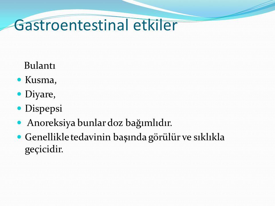 Gastroentestinal etkiler Bulantı Kusma, Diyare, Dispepsi Anoreksiya bunlar doz bağımlıdır. Genellikle tedavinin başında görülür ve sıklıkla geçicidir.