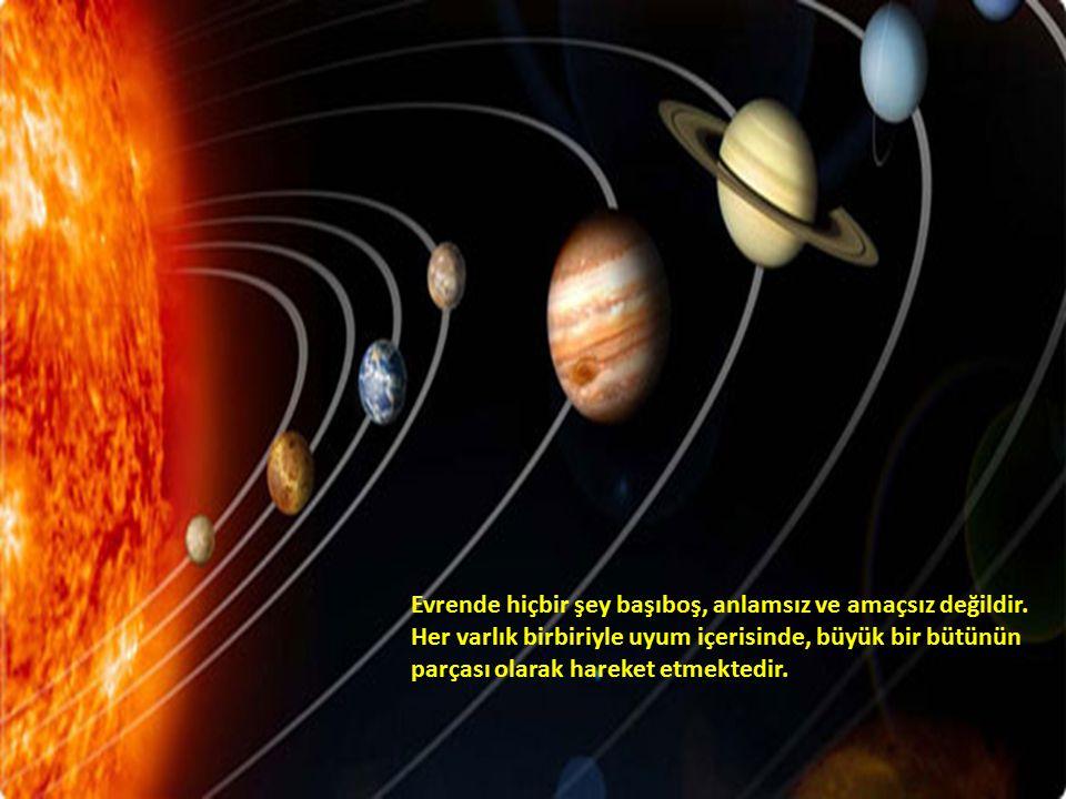Evrende hiçbir şey başıboş, anlamsız ve amaçsız değildir. Her varlık birbiriyle uyum içerisinde, büyük bir bütünün parçası olarak hareket etmektedir.