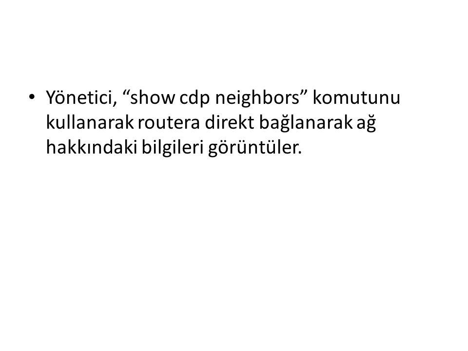 Yönetici, show cdp neighbors komutunu kullanarak routera direkt bağlanarak ağ hakkındaki bilgileri görüntüler.