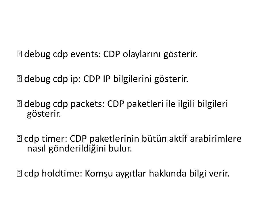 debug cdp events: CDP olaylarını gösterir.  debug cdp ip: CDP IP bilgilerini gösterir.