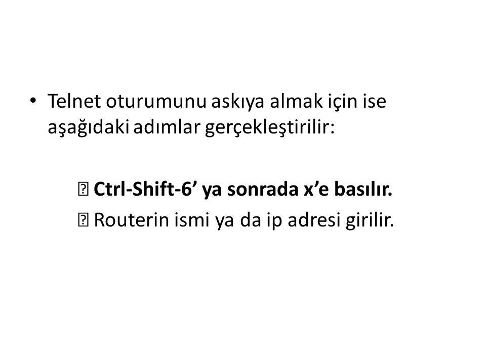 Telnet oturumunu askıya almak için ise aşağıdaki adımlar gerçekleştirilir:  Ctrl-Shift-6' ya sonrada x'e basılır.