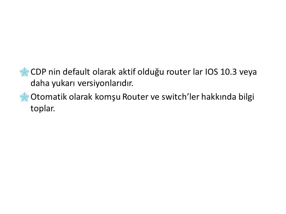  CDP nin default olarak aktif olduğu router lar IOS 10.3 veya daha yukarı versiyonlarıdır.