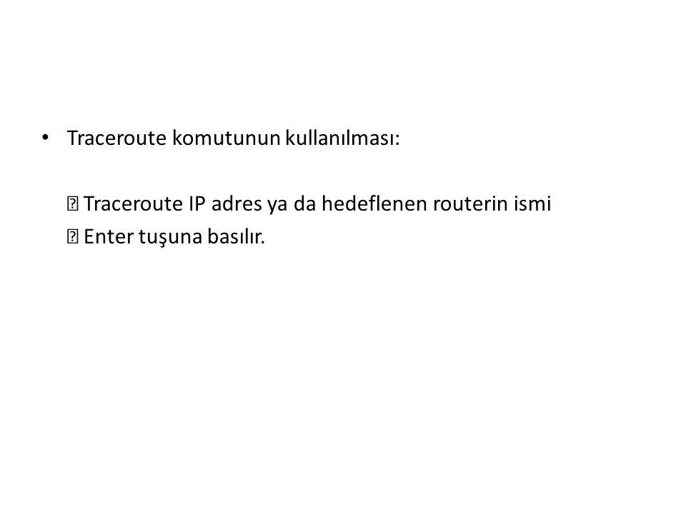 Traceroute komutunun kullanılması:  Traceroute IP adres ya da hedeflenen routerin ismi  Enter tuşuna basılır.