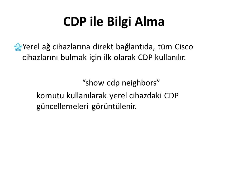 CDP ile Bilgi Alma  Yerel ağ cihazlarına direkt bağlantıda, tüm Cisco cihazlarını bulmak için ilk olarak CDP kullanılır.