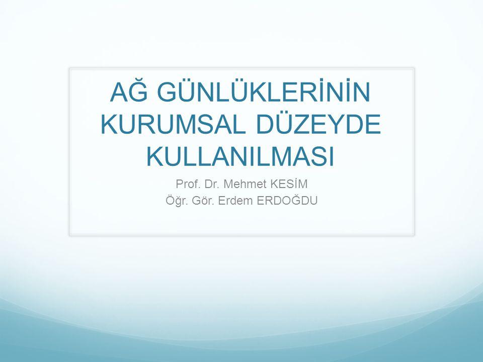 AĞ GÜNLÜKLERİNİN KURUMSAL DÜZEYDE KULLANILMASI Prof. Dr. Mehmet KESİM Öğr. Gör. Erdem ERDOĞDU