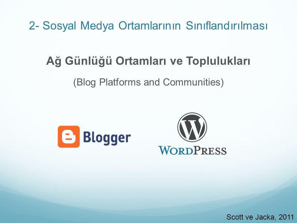2- Sosyal Medya Ortamlarının Sınıflandırılması Ağ Günlüğü Ortamları ve Toplulukları (Blog Platforms and Communities) Scott ve Jacka, 2011