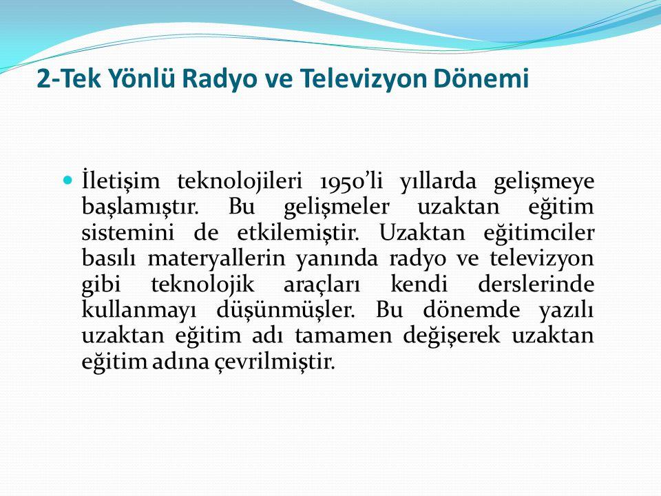 2-Tek Yönlü Radyo ve Televizyon Dönemi İletişim teknolojileri 1950'li yıllarda gelişmeye başlamıştır. Bu gelişmeler uzaktan eğitim sistemini de etkile