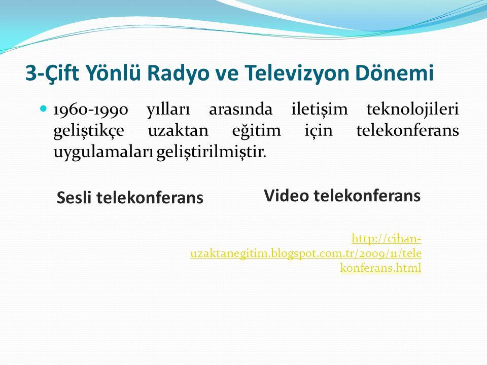 3-Çift Yönlü Radyo ve Televizyon Dönemi 1960-1990 yılları arasında iletişim teknolojileri geliştikçe uzaktan eğitim için telekonferans uygulamaları ge