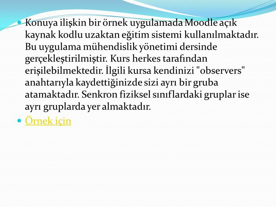 Konuya ilişkin bir örnek uygulamada Moodle açık kaynak kodlu uzaktan eğitim sistemi kullanılmaktadır. Bu uygulama mühendislik yönetimi dersinde gerçek