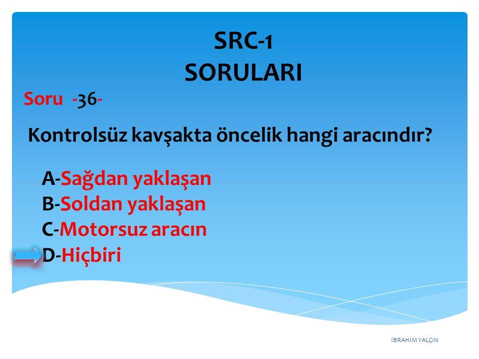 İBRAHİM YALÇIN A-Sağdan yaklaşan B-Soldan yaklaşan C-Motorsuz aracın D-Hiçbiri Kontrolsüz kavşakta öncelik hangi aracındır? Soru -36- SRC-1 SORULARI