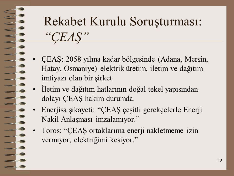 18 Rekabet Kurulu Soruşturması: ÇEAŞ ÇEAŞ: 2058 yılına kadar bölgesinde (Adana, Mersin, Hatay, Osmaniye) elektrik üretim, iletim ve dağıtım imtiyazı olan bir şirket İletim ve dağıtım hatlarının doğal tekel yapısından dolayı ÇEAŞ hakim durumda.