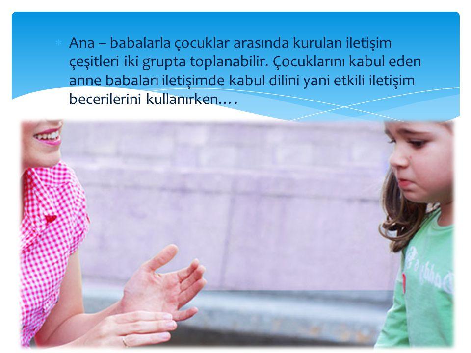  Ana – babalarla çocuklar arasında kurulan iletişim çeşitleri iki grupta toplanabilir. Çocuklarını kabul eden anne babaları iletişimde kabul dilini y