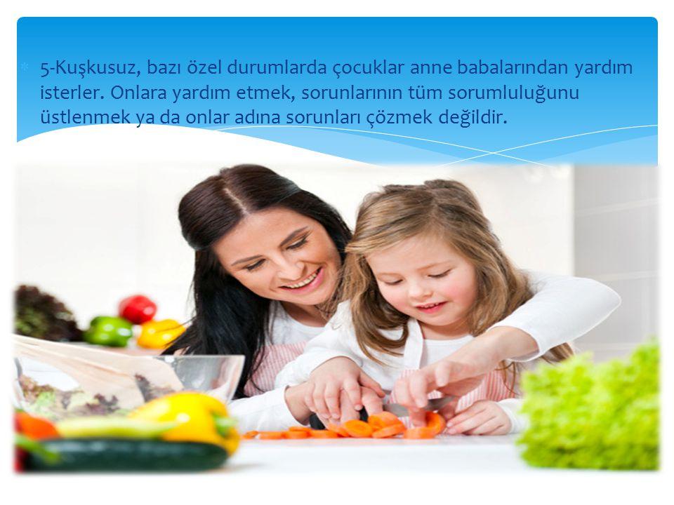  5-Kuşkusuz, bazı özel durumlarda çocuklar anne babalarından yardım isterler. Onlara yardım etmek, sorunlarının tüm sorumluluğunu üstlenmek ya da onl